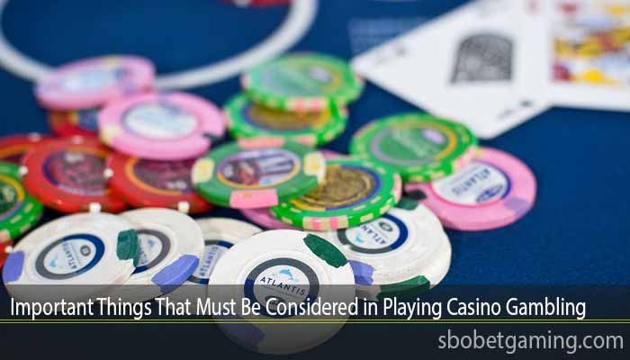 Important Things That Must Be Considered in Playing Casino Gambling